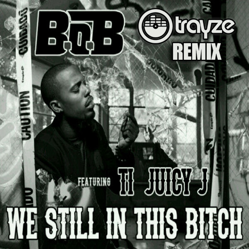 REMIX | B.O.B., Juicy J, T.I. - We Still In This (Trayze Remix)