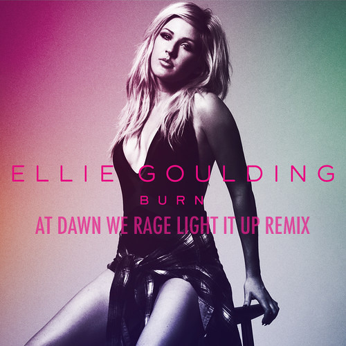 Ellie Goulding - Burn (At Dawn We Rage Light It Up Remix)