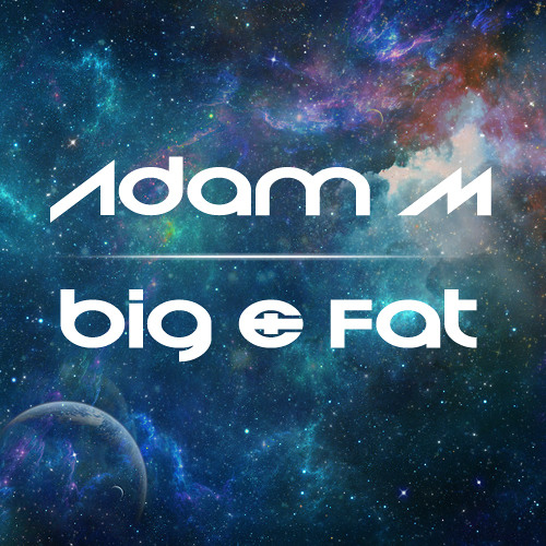 Adam M - Big & Fat (Original Mix)